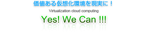 価値ある仮想化環境を現実に!Virtualization cloud computing Yes! We Can !!!